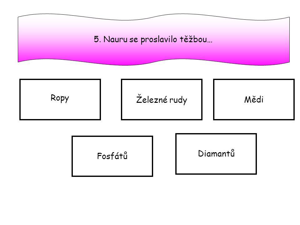5. Nauru se proslavilo těžbou… Ropy Železné rudy Mědi Fosfátů Diamantů