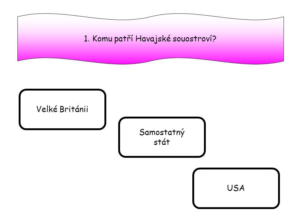 1. Komu patří Havajské souostroví? Velké Británii Samostatný stát USA