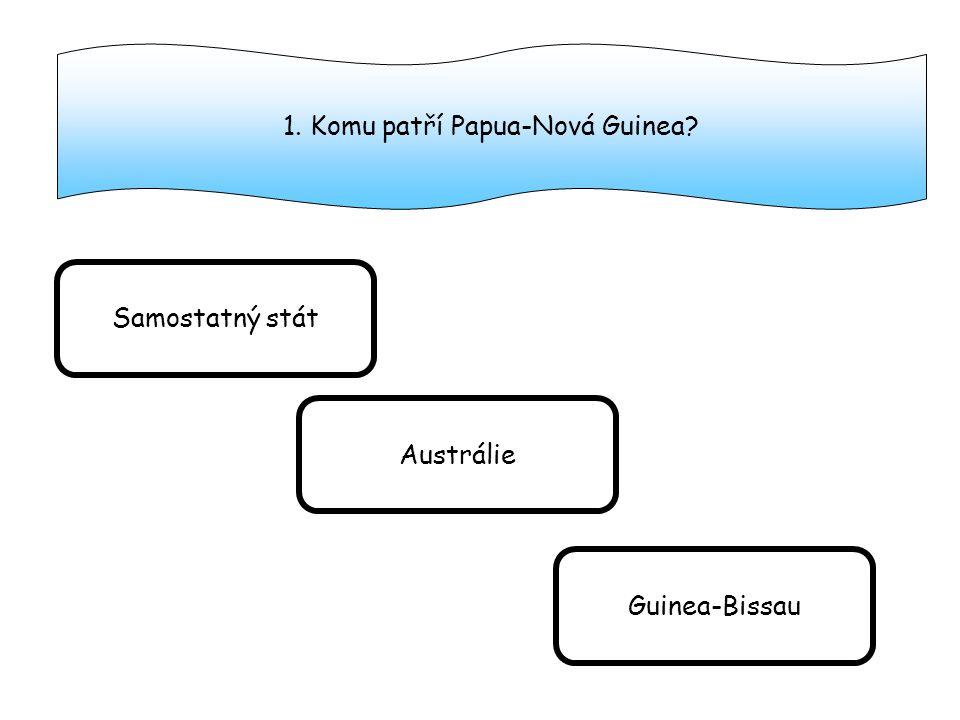 1. Komu patří Papua-Nová Guinea? Samostatný stát Austrálie Guinea-Bissau