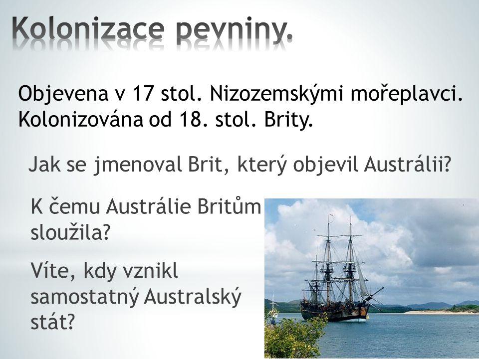Jak se jmenoval Brit, který objevil Austrálii? K čemu Austrálie Britům sloužila? Víte, kdy vznikl samostatný Australský stát? Objevena v 17 stol. Nizo