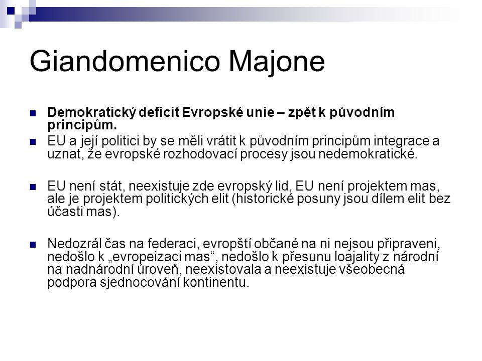 Giandomenico Majone Demokratický deficit Evropské unie – zpět k původním principům. EU a její politici by se měli vrátit k původním principům integrac