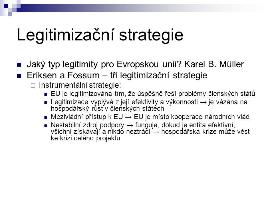 Legitimizační strategie Jaký typ legitimity pro Evropskou unii? Karel B. Müller Eriksen a Fossum – tři legitimizační strategie  Instrumentální strate
