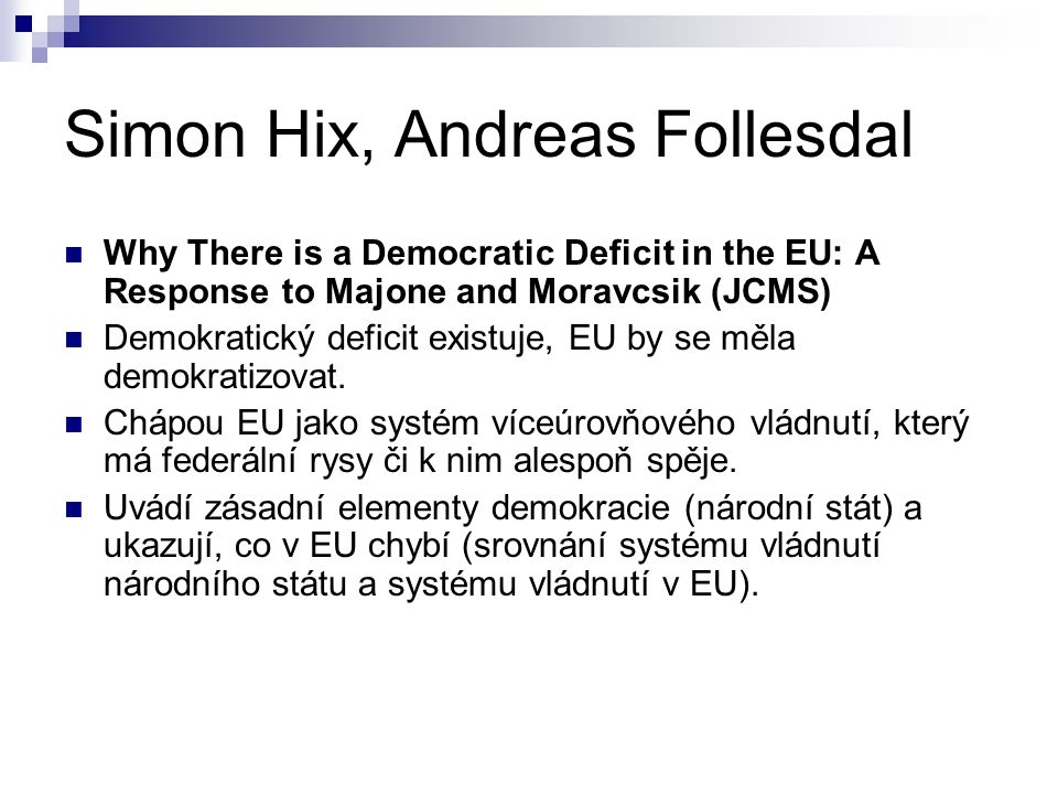 Simon Hix, Andreas Follesdal Why There is a Democratic Deficit in the EU: A Response to Majone and Moravcsik (JCMS) Demokratický deficit existuje, EU
