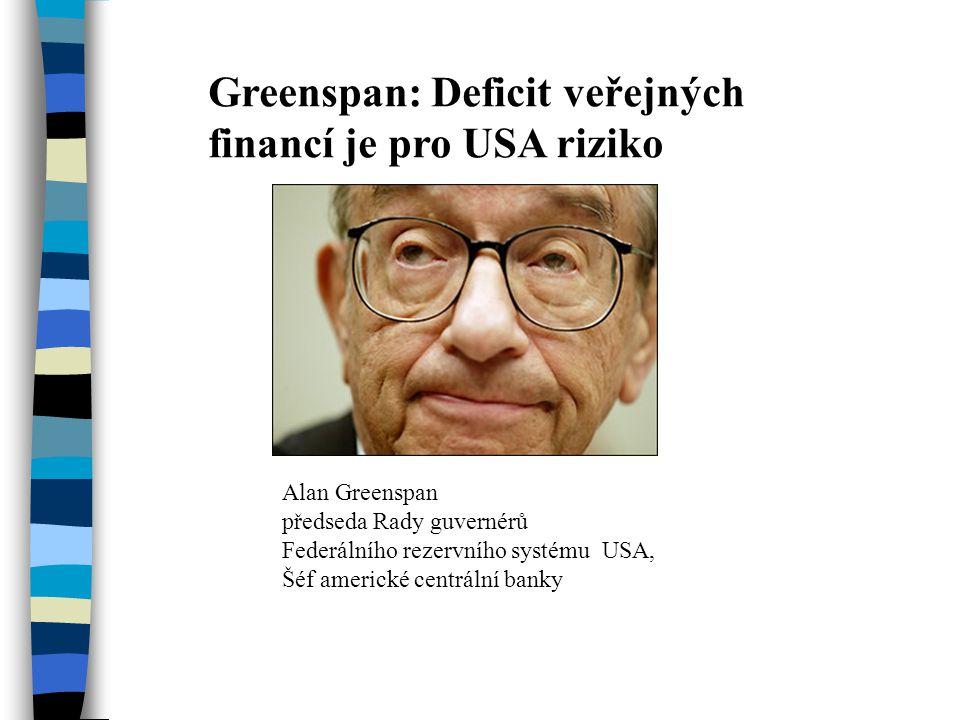 Greenspan: Deficit veřejných financí je pro USA riziko Alan Greenspan předseda Rady guvernérů Federálního rezervního systému USA, Šéf americké centrální banky