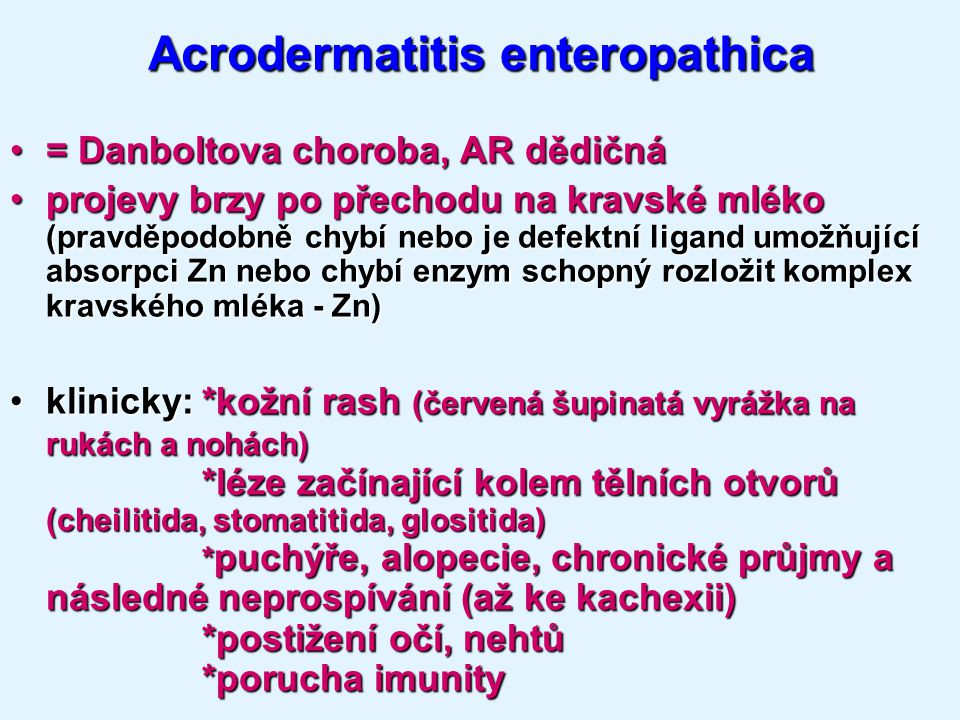 Acrodermatitis enteropathica = Danboltova choroba, AR dědičná= Danboltova choroba, AR dědičná projevy brzy po přechodu na kravské mléko (pravděpodobně chybí nebo je defektní ligand umožňující absorpci Zn nebo chybí enzym schopný rozložit komplex kravského mléka - Zn)projevy brzy po přechodu na kravské mléko (pravděpodobně chybí nebo je defektní ligand umožňující absorpci Zn nebo chybí enzym schopný rozložit komplex kravského mléka - Zn) klinicky:*kožní rash (červená šupinatá vyrážka na rukách a nohách) *léze začínající kolem tělních otvorů (cheilitida, stomatitida, glositida) * puchýře, alopecie, chronické průjmy a následné neprospívání (až ke kachexii) *postižení očí, nehtů *poruchaimunityklinicky:*kožní rash (červená šupinatá vyrážka na rukách a nohách) *léze začínající kolem tělních otvorů (cheilitida, stomatitida, glositida) * puchýře, alopecie, chronické průjmy a následné neprospívání (až ke kachexii) *postižení očí, nehtů *porucha imunity