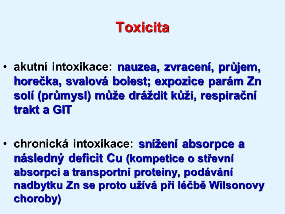 Toxicita akutní intoxikace: nauzea, zvracení, průjem, horečka, svalová bolest; expozice parám Zn solí (průmysl) může dráždit kůži, respirační trakt a GITakutní intoxikace: nauzea, zvracení, průjem, horečka, svalová bolest; expozice parám Zn solí (průmysl) může dráždit kůži, respirační trakt a GIT chronická intoxikace: snížení absorpce a následný deficit Cu (kompetice o střevní absorpci a transportní proteiny, podávání nadbytku Zn se proto užívá při léčbě Wilsonovy choroby)chronická intoxikace: snížení absorpce a následný deficit Cu (kompetice o střevní absorpci a transportní proteiny, podávání nadbytku Zn se proto užívá při léčbě Wilsonovy choroby)