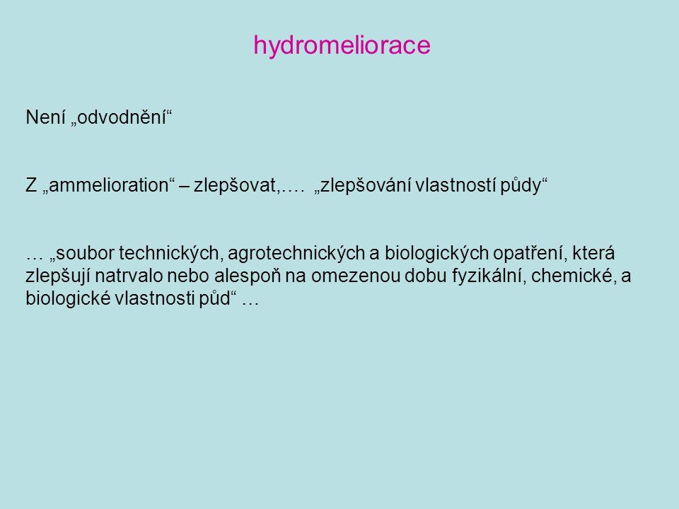 """hydromeliorace Není """"odvodnění"""" Z """"ammelioration"""" – zlepšovat,…. """"zlepšování vlastností půdy"""" … """"soubor technických, agrotechnických a biologických op"""