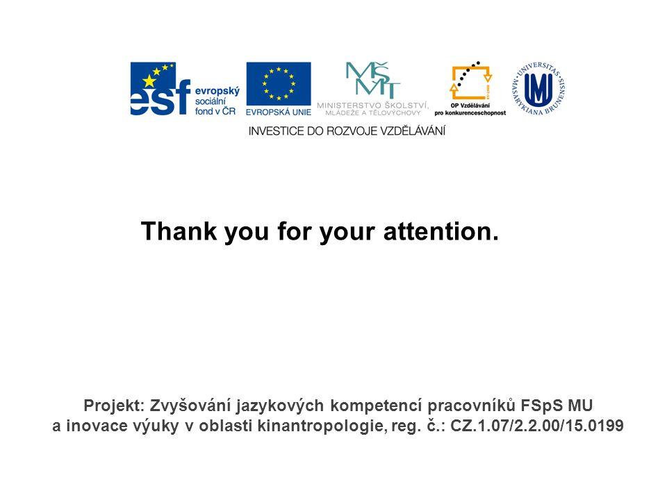 Thank you for your attention. Projekt: Zvyšování jazykových kompetencí pracovníků FSpS MU a inovace výuky v oblasti kinantropologie, reg. č.: CZ.1.07/