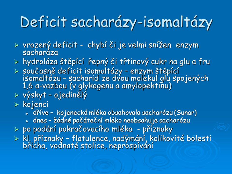 Deficit sacharázy-isomaltázy  Dg.: anamnéza – výživa sacharózový toleranční testsacharózový toleranční test dechový test na sacharózudechový test na sacharózu histologické vyšetřeníhistologické vyšetření  Sekundární deficit laktázy – po neléčené celiakii, těžké gastroenteritidy, parenterální výživa  Léčba: eliminace třtinového a řepného cukru z výživy eliminace třtinového a řepného cukru z výživy ke slazení hroznový cukr – glukopur ke slazení hroznový cukr – glukopur u deficitu isomaltázy – vyřadit škroby a jídla z nich u deficitu isomaltázy – vyřadit škroby a jídla z nich kojenci – počáteční mléka s laktózou kojenci – počáteční mléka s laktózou starší děti a dospělí – vyloučit sacharózu ze stravy – kostkový, krystalový a močkový cukr, cukrářské výrobky, sladké pečivo, slazené mléčné výrobky včetně zmrzliny, ovocné kompoty, sladké nápoje starší děti a dospělí – vyloučit sacharózu ze stravy – kostkový, krystalový a močkový cukr, cukrářské výrobky, sladké pečivo, slazené mléčné výrobky včetně zmrzliny, ovocné kompoty, sladké nápoje snáší malé množství sacahrózy – sušenky, oplatky (ne moc sladké) snáší malé množství sacahrózy – sušenky, oplatky (ne moc sladké)