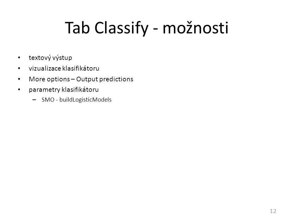 Tab Classify - možnosti 12 textový výstup vizualizace klasifikátoru More options – Output predictions parametry klasifikátoru – SMO - buildLogisticModels