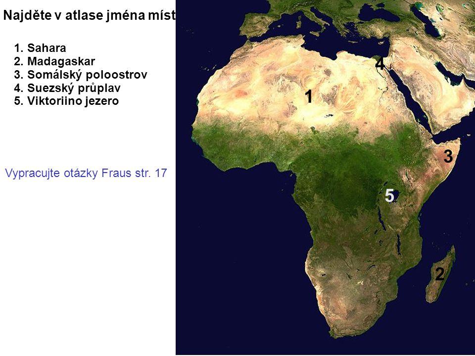 Najděte v atlase jména míst 1 2 3 4 5 1. Sahara 2. Madagaskar 3. Somálský poloostrov 4. Suezský průplav 5. Viktoriino jezero Vypracujte otázky Fraus s
