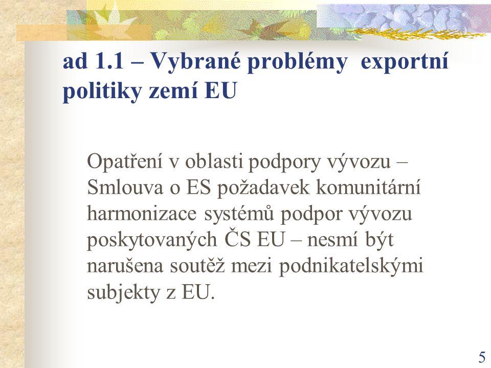 5 ad 1.1 – Vybrané problémy exportní politiky zemí EU Opatření v oblasti podpory vývozu – Smlouva o ES požadavek komunitární harmonizace systémů podpor vývozu poskytovaných ČS EU – nesmí být narušena soutěž mezi podnikatelskými subjekty z EU.