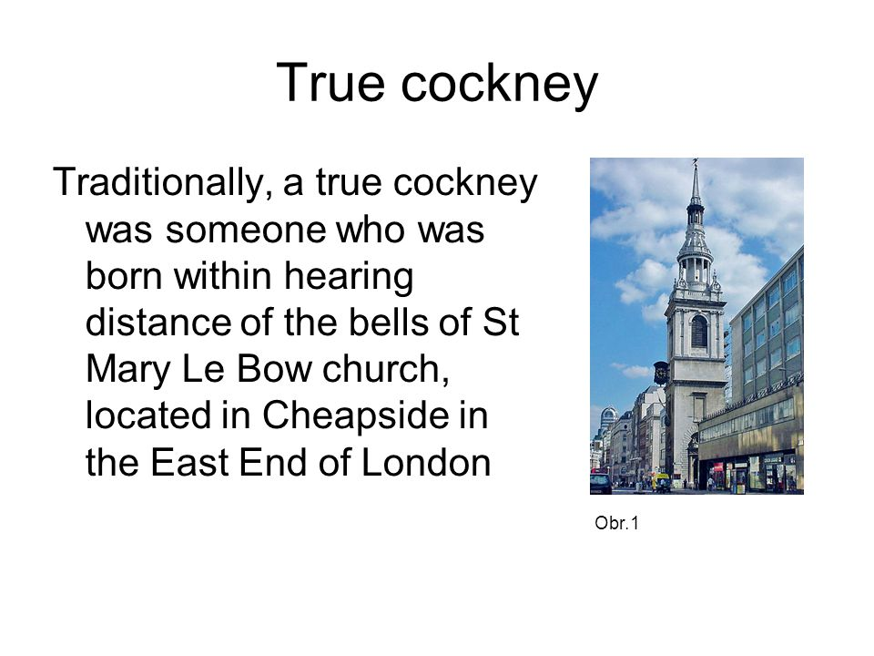 Cockney nowadays Cockney is used to refer to those who come from a wider area of the eastern suburbs of London.