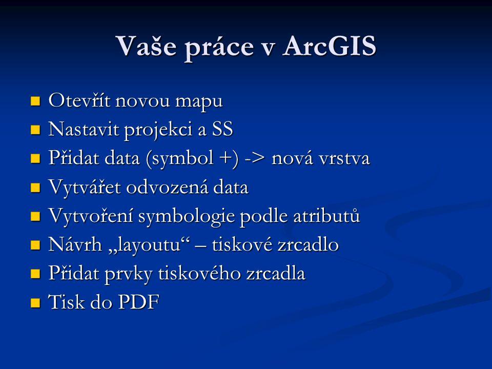 Vaše práce v ArcGIS Otevřít novou mapu Otevřít novou mapu Nastavit projekci a SS Nastavit projekci a SS Přidat data (symbol +) -> nová vrstva Přidat d