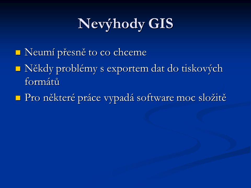 Nevýhody GIS Neumí přesně to co chceme Neumí přesně to co chceme Někdy problémy s exportem dat do tiskových formátů Někdy problémy s exportem dat do t