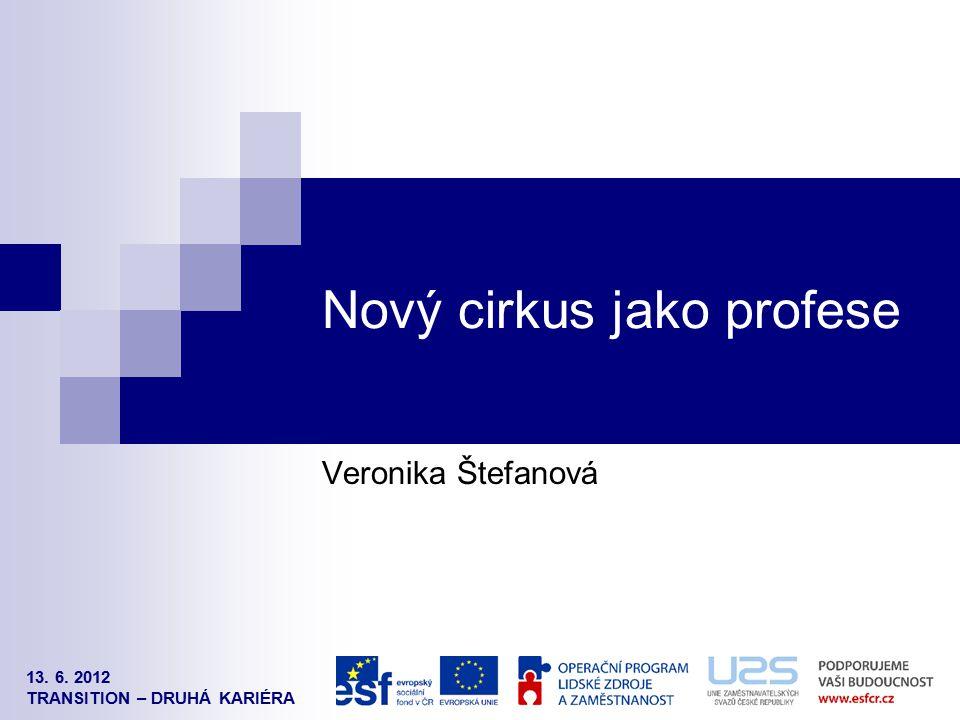 13. 6. 2012 TRANSITION – DRUHÁ KARIÉRA Nový cirkus jako profese Veronika Štefanová