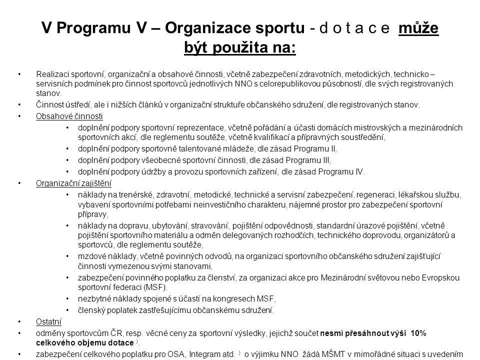 V Programu V – Organizace sportu - d o t a c e může být použita na: Realizaci sportovní, organizační a obsahové činnosti, včetně zabezpečení zdravotních, metodických, technicko – servisních podmínek pro činnost sportovců jednotlivých NNO s celorepublikovou působností, dle svých registrovaných stanov.