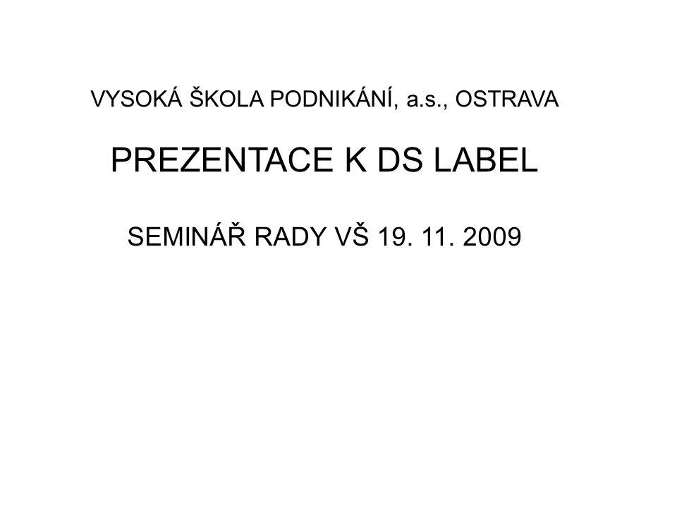 VYSOKÁ ŠKOLA PODNIKÁNÍ, a.s., OSTRAVA PREZENTACE K DS LABEL SEMINÁŘ RADY VŠ 19. 11. 2009
