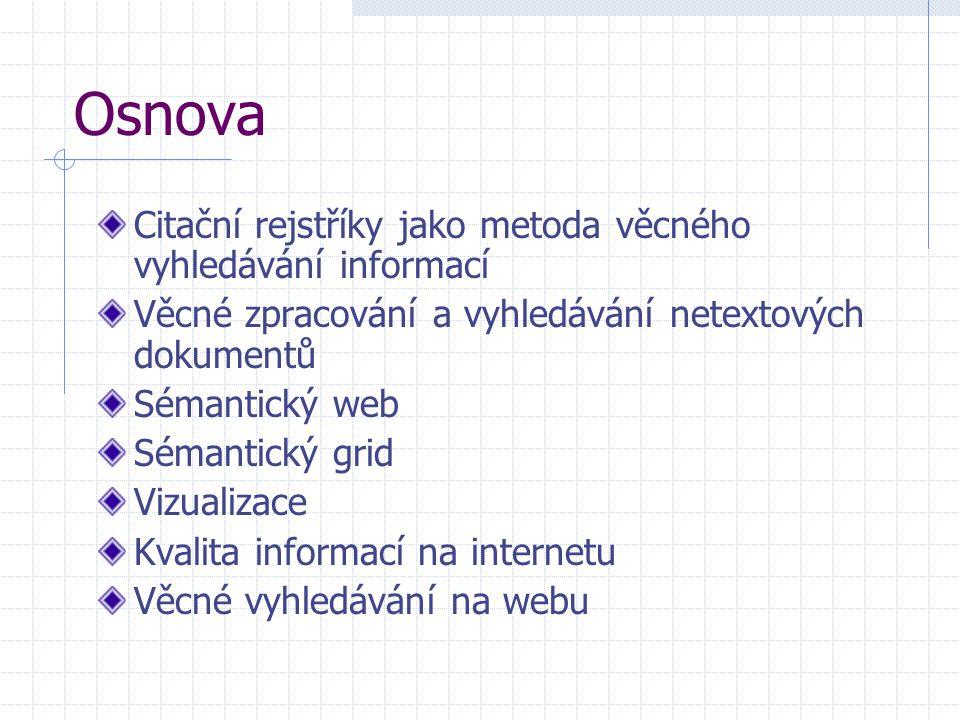 Osnova Citační rejstříky jako metoda věcného vyhledávání informací Věcné zpracování a vyhledávání netextových dokumentů Sémantický web Sémantický grid Vizualizace Kvalita informací na internetu Věcné vyhledávání na webu