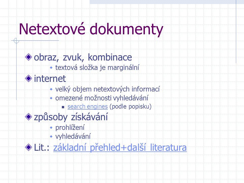 Netextové dokumenty obraz, zvuk, kombinace  textová složka je marginální internet  velký objem netextových informací  omezené možnosti vyhledávání search engines (podle popisku) search engines způsoby získávání  prohlížení  vyhledávání Lit.: základní přehled+další literaturazákladní přehled+další literatura