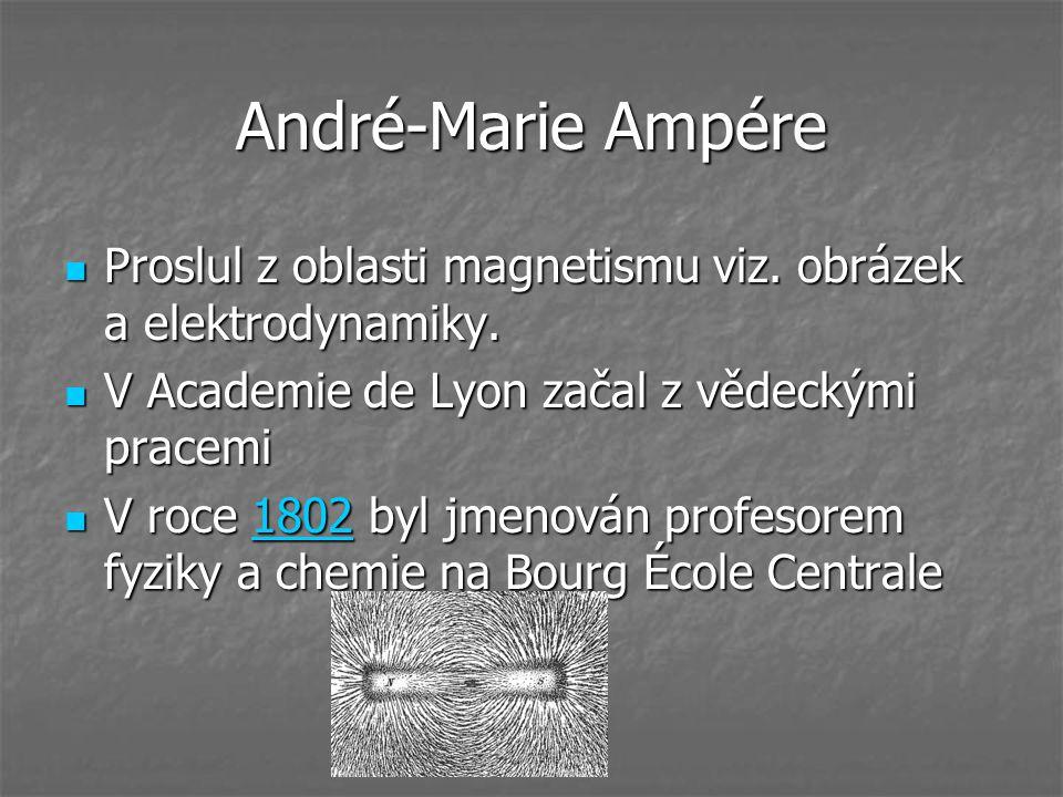 André-Marie Ampére Proslul z oblasti magnetismu viz.