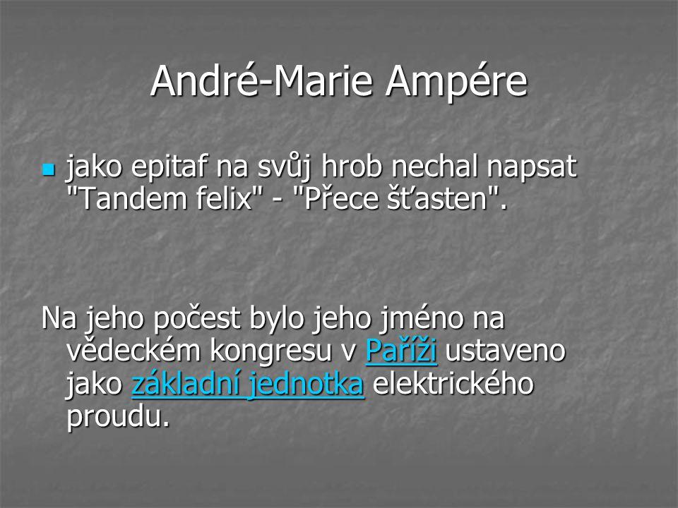 André-Marie Ampére jako epitaf na svůj hrob nechal napsat Tandem felix - Přece šťasten .