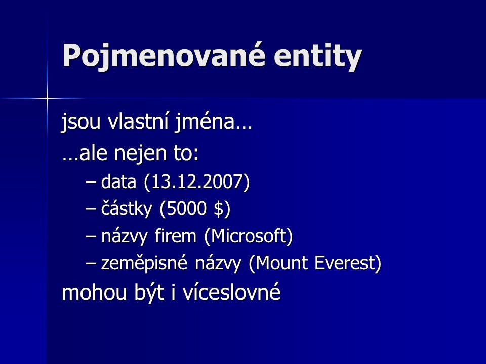 Pojmenované entity jsou vlastní jména… …ale nejen to: –data (13.12.2007) –částky (5000 $) –názvy firem (Microsoft) –zeměpisné názvy (Mount Everest) mohou být i víceslovné