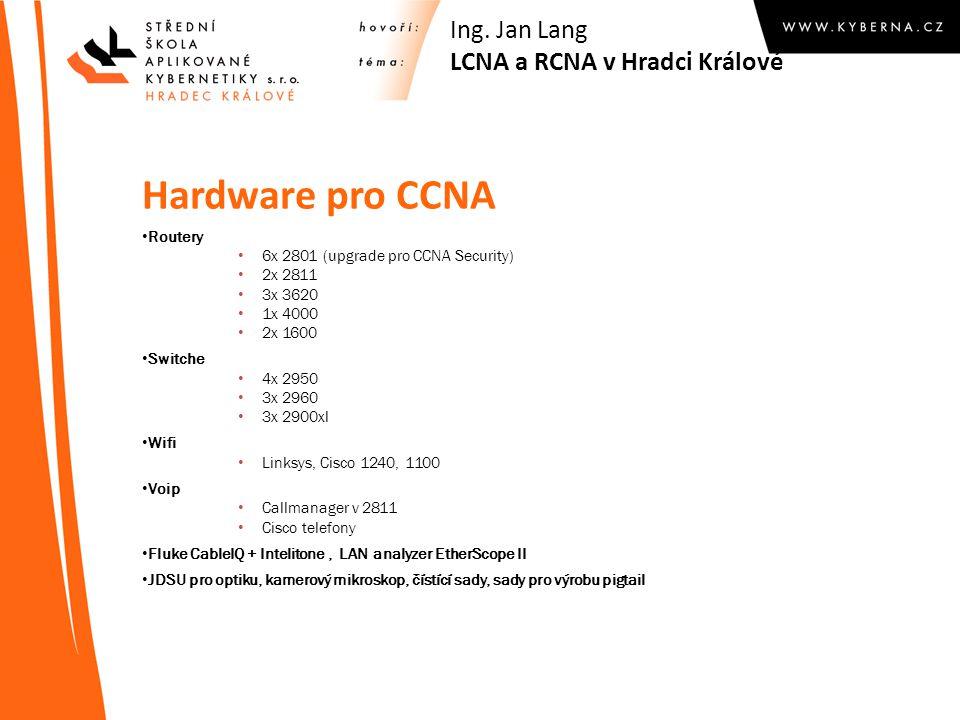 Hardware pro CCNA Routery 6x 2801 (upgrade pro CCNA Security) 2x 2811 3x 3620 1x 4000 2x 1600 Switche 4x 2950 3x 2960 3x 2900xl Wifi Linksys, Cisco 1240, 1100 Voip Callmanager v 2811 Cisco telefony Fluke CableIQ + Intelitone, LAN analyzer EtherScope II JDSU pro optiku, kamerový mikroskop, čístící sady, sady pro výrobu pigtail Ing.