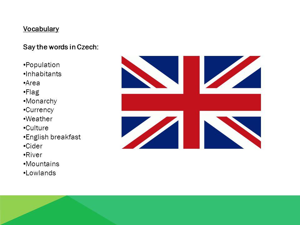 Vocabulary Say the words in English: populace obyvatelé oblast vlajka monarchie měna počasí kultura anglická snídaně jablečný drink řeka hory nížiny