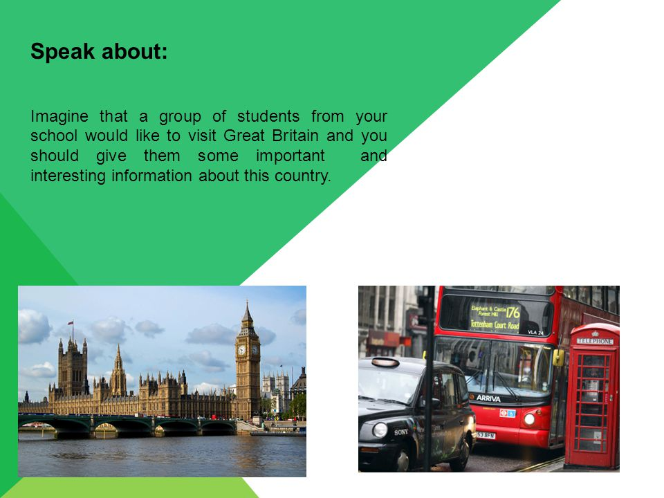 Speak about: Imagine that a group of students from your school would like to visit Great Britain and you should give them some important and interesting information about this country.
