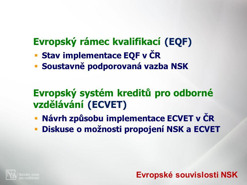 Evropské souvislosti NSK Evropský rámec kvalifikací (EQF)  Stav implementace EQF v ČR  Soustavně podporovaná vazba NSK Evropský systém kreditů pro odborné vzdělávání (ECVET)  Návrh způsobu implementace ECVET v ČR  Diskuse o možnosti propojení NSK a ECVET