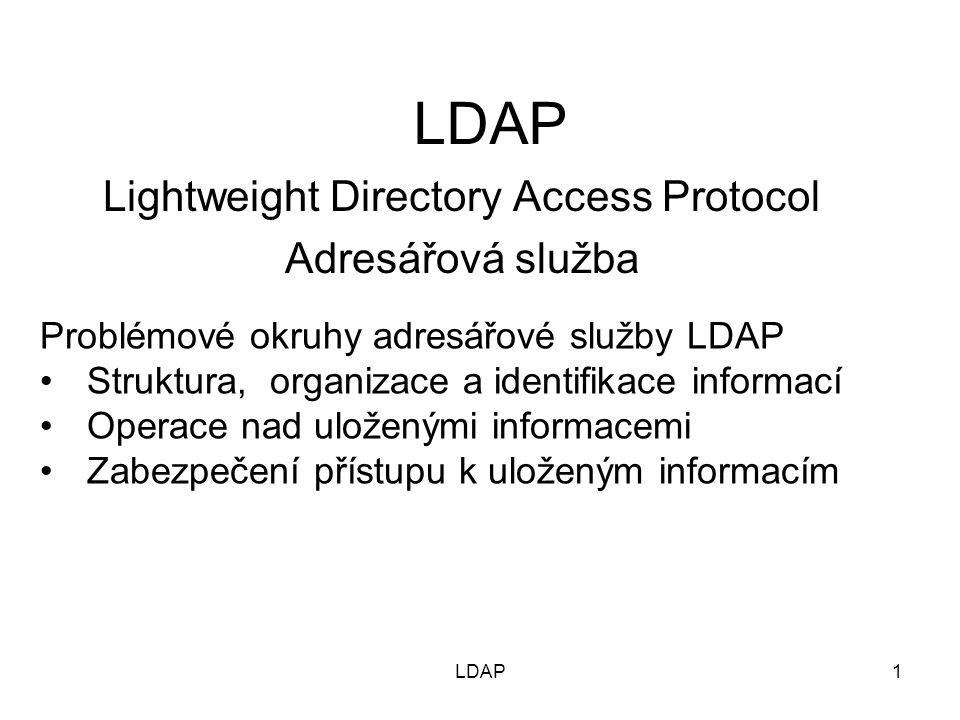 K čemu je LDAP určen –Jeden se základních nástrojů zabezpečení komunikace autentizací –Je podporou dalších komunikačních služeb (Web, e-mail..) a vytváření uživatelských sessions.