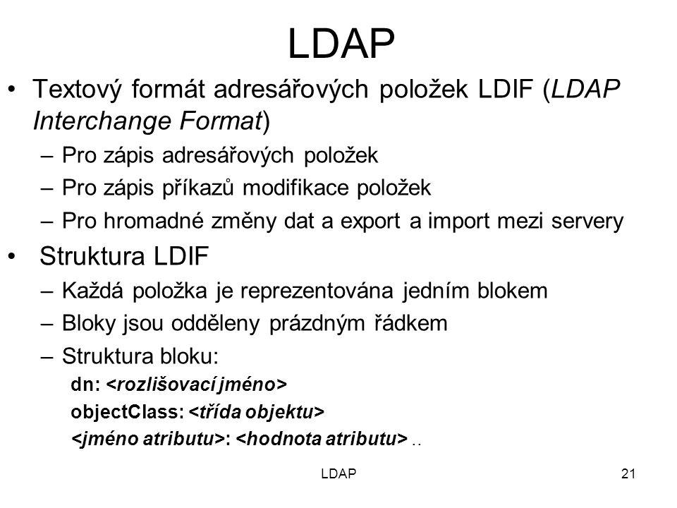 Textový formát adresářových položek LDIF (LDAP Interchange Format) –Pro zápis adresářových položek –Pro zápis příkazů modifikace položek –Pro hromadné změny dat a export a import mezi servery Struktura LDIF –Každá položka je reprezentována jedním blokem –Bloky jsou odděleny prázdným řádkem –Struktura bloku: dn: objectClass: :..