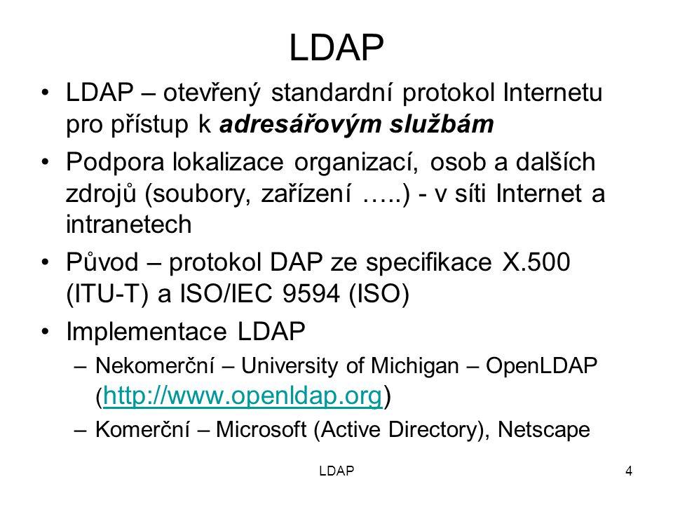 4 LDAP – otevřený standardní protokol Internetu pro přístup k adresářovým službám Podpora lokalizace organizací, osob a dalších zdrojů (soubory, zařízení …..) - v síti Internet a intranetech Původ – protokol DAP ze specifikace X.500 (ITU-T) a ISO/IEC 9594 (ISO) Implementace LDAP –Nekomerční – University of Michigan – OpenLDAP ( http://www.openldap.org) http://www.openldap.org –Komerční – Microsoft (Active Directory), Netscape LDAP