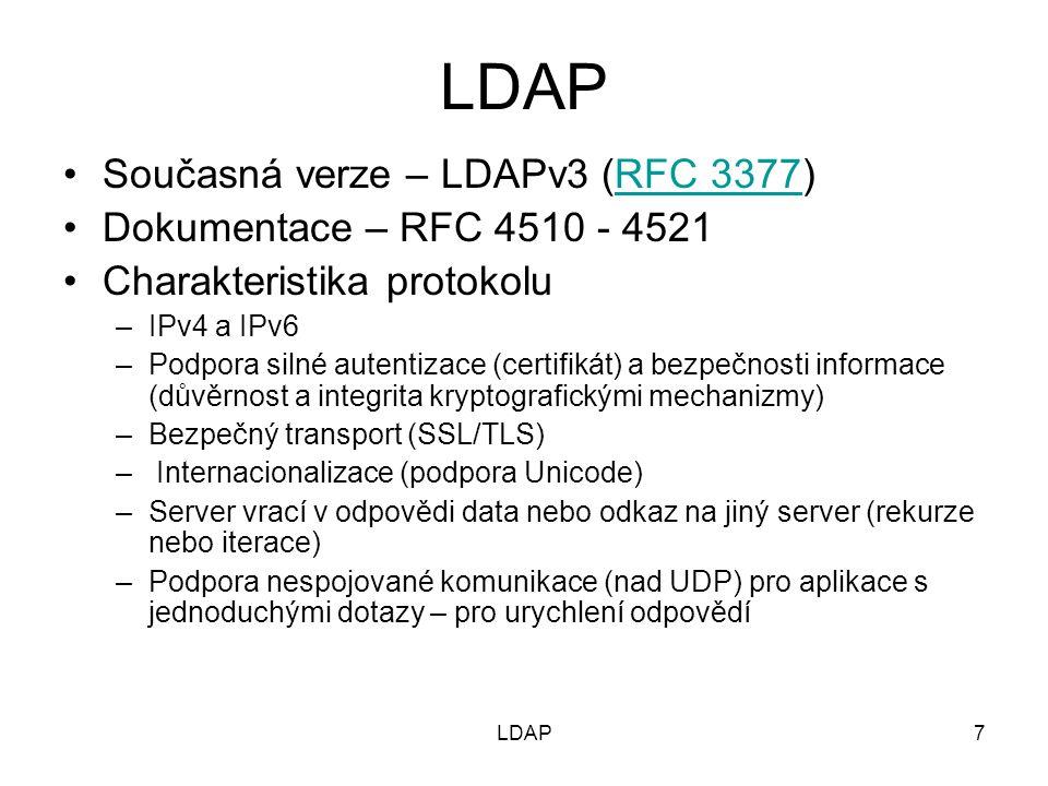 7 Současná verze – LDAPv3 (RFC 3377)RFC 3377 Dokumentace – RFC 4510 - 4521 Charakteristika protokolu –IPv4 a IPv6 –Podpora silné autentizace (certifikát) a bezpečnosti informace (důvěrnost a integrita kryptografickými mechanizmy) –Bezpečný transport (SSL/TLS) – Internacionalizace (podpora Unicode) –Server vrací v odpovědi data nebo odkaz na jiný server (rekurze nebo iterace) –Podpora nespojované komunikace (nad UDP) pro aplikace s jednoduchými dotazy – pro urychlení odpovědí LDAP