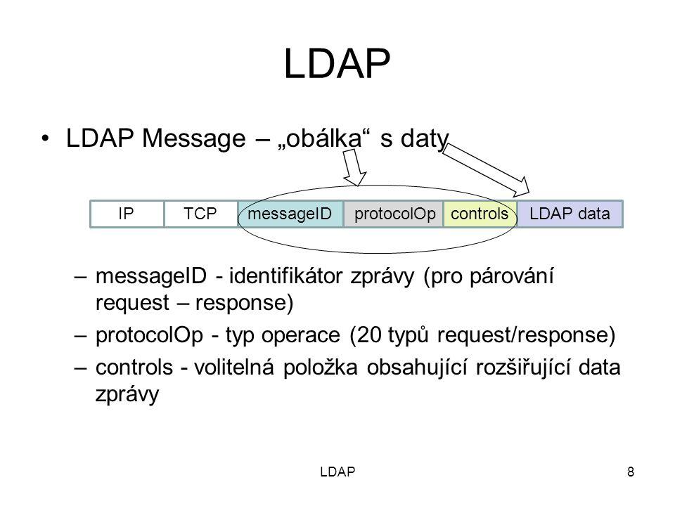 """Komunikace Klient naváže spojení (operace """"binding ) – klient musí znát IP adresu + port LDAP serveru) –Bez autentizace (anonymní) – veřejná data –S autentizací (prokázání identity) – privátní data Klient vysílá požadavky – operace nad daty Server vysílá odpovědi na požadavky Příklad: BindRequest - BindResponse ModifyRequest - ModifyResponse AddRequest – AddResponse DelRequest - DelResponse Klient uzavře spojení (operace """"unbinding ) 9LDAP"""