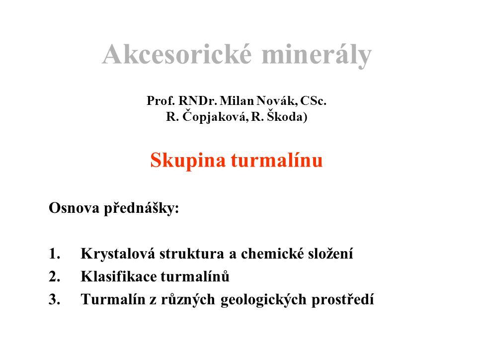 Akcesorické minerály Prof. RNDr. Milan Novák, CSc. R. Čopjaková, R. Škoda) Skupina turmalínu Osnova přednášky: 1.Krystalová struktura a chemické slože
