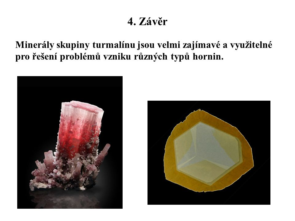 4. Závěr Minerály skupiny turmalínu jsou velmi zajímavé a využitelné pro řešení problémů vzniku různých typů hornin.