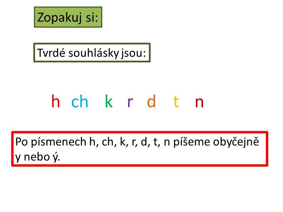 Zopakuj si: Tvrdé souhlásky jsou: h chk rd tn Po písmenech h, ch, k, r, d, t, n píšeme obyčejně y nebo ý.