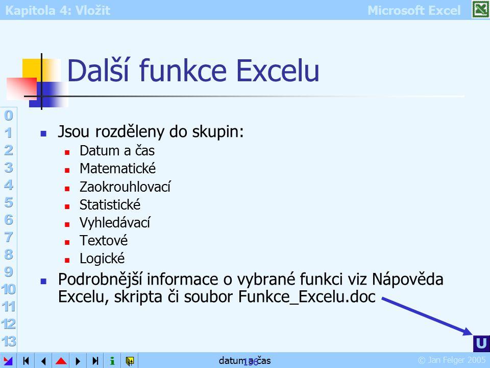 Kapitola 4: Vložit Microsoft Excel © Jan Felger 2005 datum a čas 156 Další funkce Excelu Jsou rozděleny do skupin: Datum a čas Matematické Zaokrouhlov
