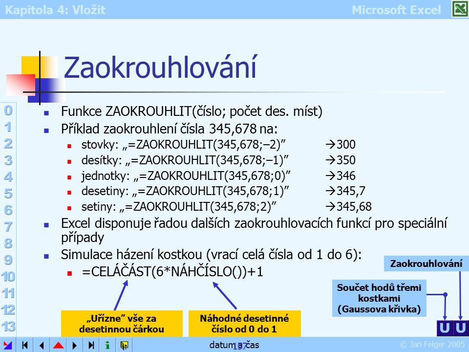 Kapitola 4: Vložit Microsoft Excel © Jan Felger 2005 datum a čas 157 Zaokrouhlování Funkce ZAOKROUHLIT(číslo; počet des. míst) Příklad zaokrouhlení čí