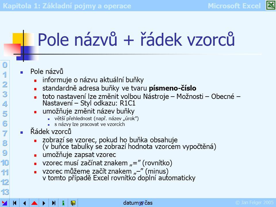 Kapitola 1: Základní pojmy a operace Microsoft Excel © Jan Felger 2005 datum a čas 17 Pole názvů + řádek vzorců Pole názvů informuje o názvu aktuální