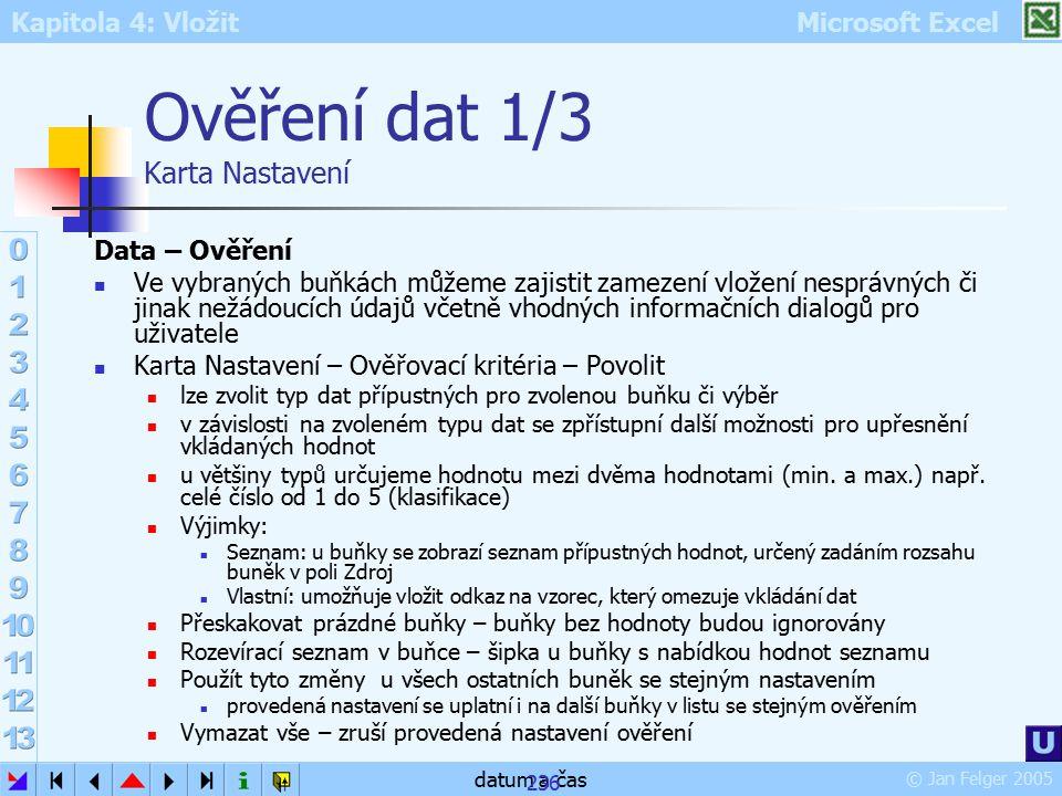 Kapitola 4: Vložit Microsoft Excel © Jan Felger 2005 datum a čas 236 Ověření dat 1/3 Karta Nastavení Data – Ověření Ve vybraných buňkách můžeme zajist