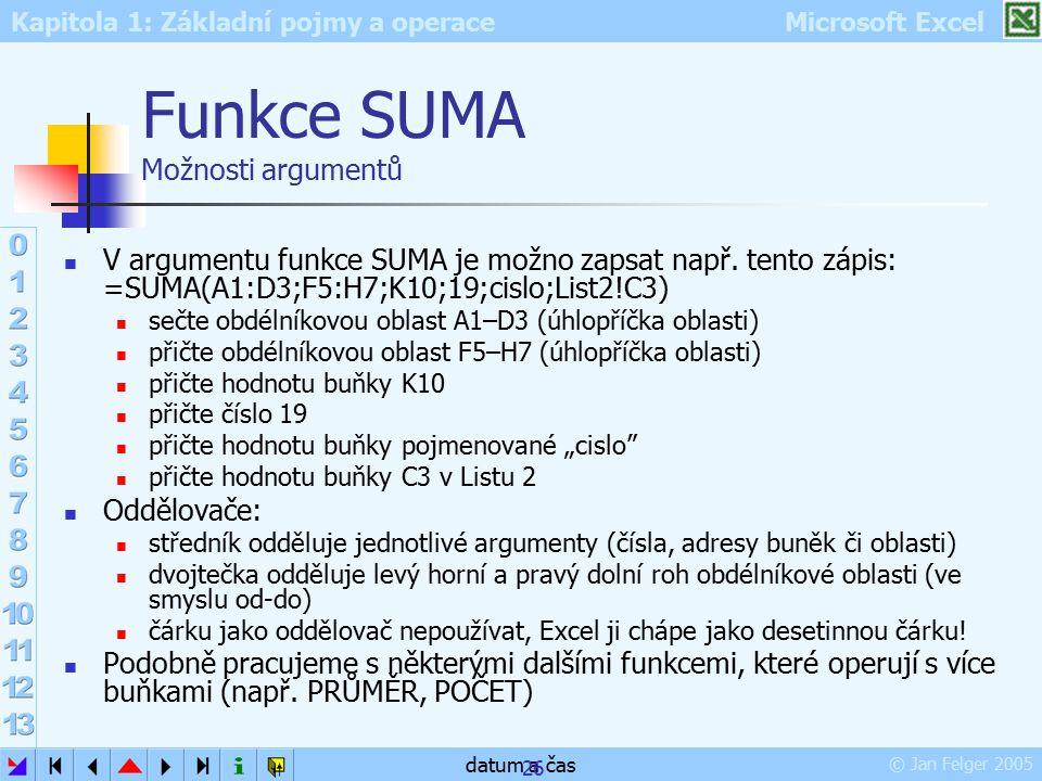 Kapitola 1: Základní pojmy a operace Microsoft Excel © Jan Felger 2005 datum a čas 26 Funkce SUMA Možnosti argumentů V argumentu funkce SUMA je možno