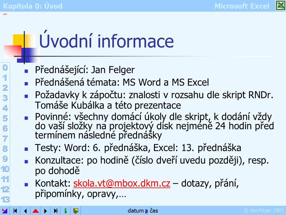 Kapitola 0: Úvod Microsoft Excel © Jan Felger 2005 crypto datum a čas 3 Úvodní informace Přednášející: Jan Felger Přednášená témata: MS Word a MS Exce