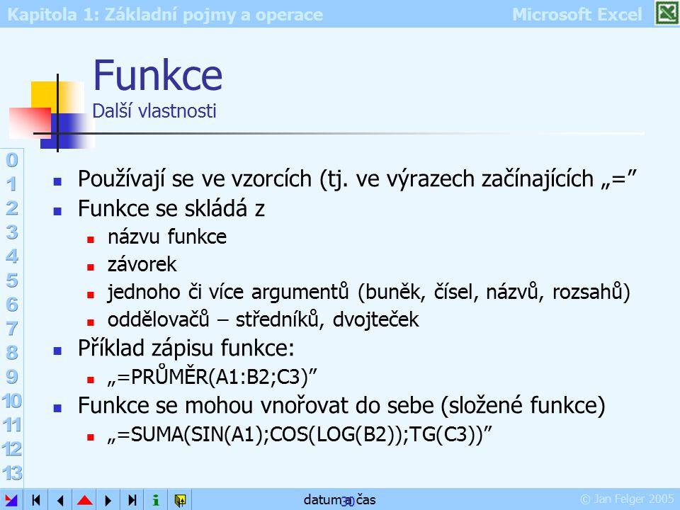 Kapitola 1: Základní pojmy a operace Microsoft Excel © Jan Felger 2005 datum a čas 30 Funkce Další vlastnosti Používají se ve vzorcích (tj. ve výrazec
