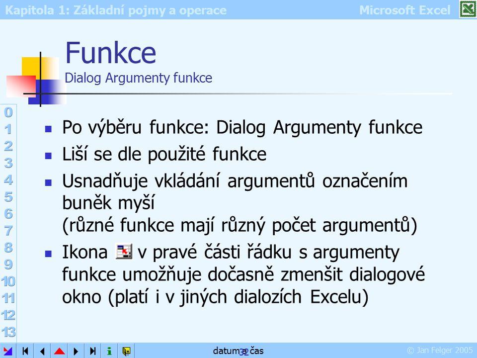 Kapitola 1: Základní pojmy a operace Microsoft Excel © Jan Felger 2005 datum a čas 32 Funkce Dialog Argumenty funkce Po výběru funkce: Dialog Argument