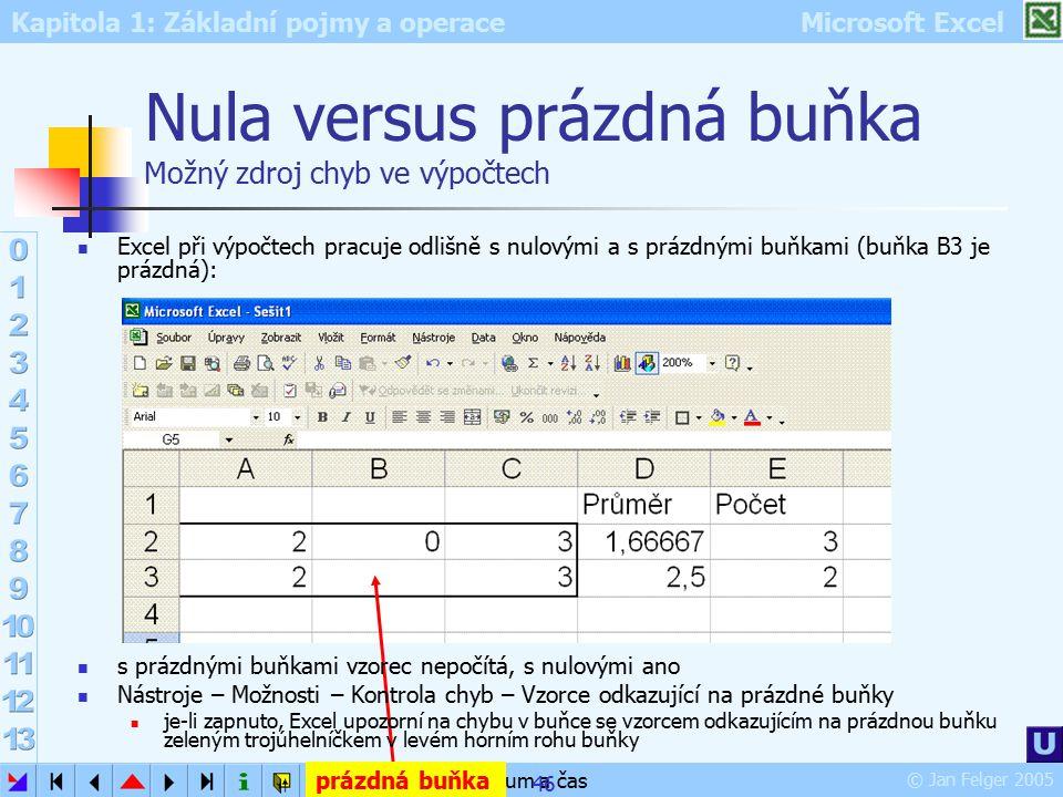 Kapitola 1: Základní pojmy a operace Microsoft Excel © Jan Felger 2005 datum a čas 46 Nula versus prázdná buňka Možný zdroj chyb ve výpočtech Excel př