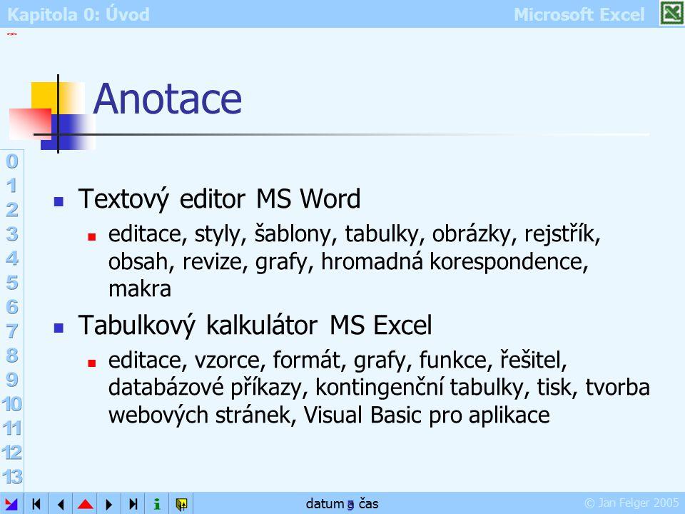 Kapitola 0: Úvod Microsoft Excel © Jan Felger 2005 crypto datum a čas 5 Anotace Textový editor MS Word editace, styly, šablony, tabulky, obrázky, rejs