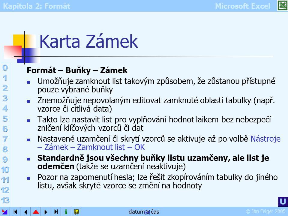 Kapitola 2: Formát Microsoft Excel © Jan Felger 2005 datum a čas 64 Karta Zámek Formát – Buňky – Zámek Umožňuje zamknout list takovým způsobem, že zůs